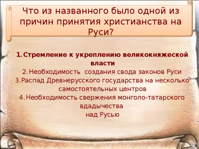 Что из названного было одной из причин принятия христианства на Руси? Стремление к укреплению великокняжеской власти Необходимость создания свода законов Руси Распад Древнерусского государства на несколько самостоятельных центров Необходимость свержения монголо-татарского вдадычества над Русью