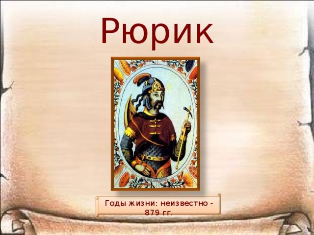Рюрик Годы жизни: неизвестно - 879 гг.