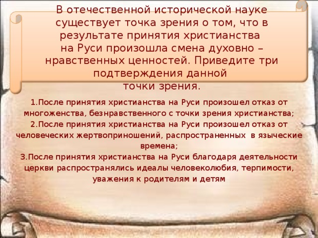 В отечественной исторической науке существует точка зрения о том, что в результате принятия христианства на Руси произошла смена духовно – нравственных ценностей. Приведите три подтверждения данной точки зрения.