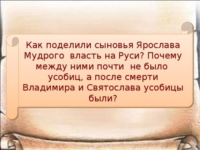Как поделили сыновья Ярослава Мудрого власть на Руси? Почему между ними почти не было усобиц, а после смерти Владимира и Святослава усобицы были?