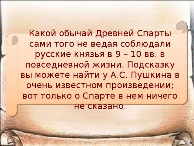Какой обычай Древней Спарты сами того не ведая соблюдали русские князья в 9 – 10 вв. в повседневной жизни. Подсказку вы можете найти у А.С. Пушкина в очень известном произведении; вот только о Спарте в нем ничего не сказано.