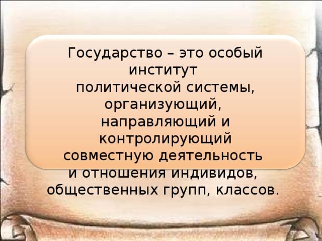 Государство – это особый институт политической системы, организующий, направляющий и контролирующий совместную деятельность и отношения индивидов, общественных групп, классов.