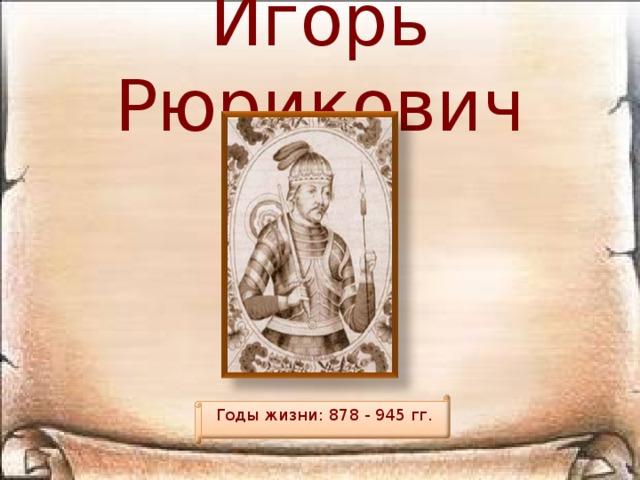 Игорь Рюрикович Годы жизни: 878 - 945 гг.