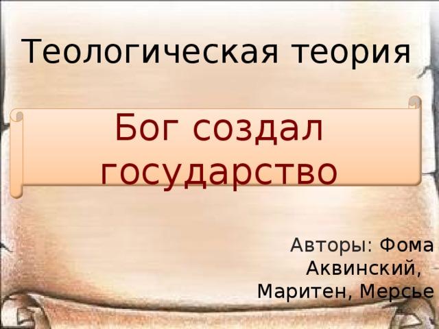 Теологическая теория Бог создал государство Авторы: Фома Аквинский, Маритен, Мерсье