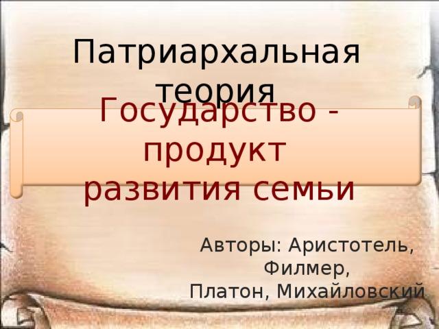 Патриархальная теория Государство - продукт развития семьи Авторы: Аристотель, Филмер, Платон, Михайловский
