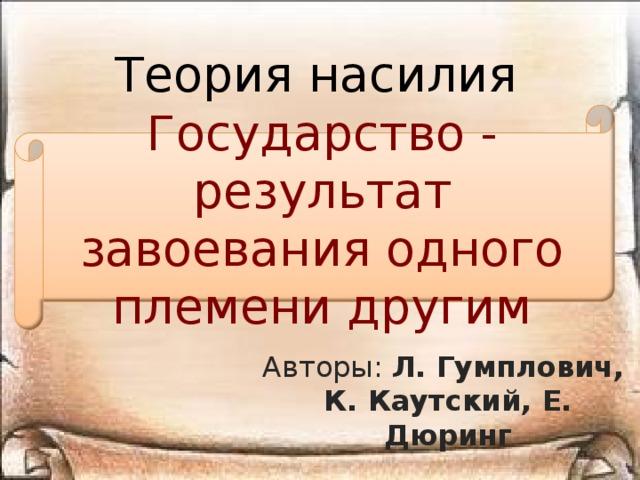 Теория насилия Государство - результат завоевания одного племени другим Авторы: Л. Гумплович, К. Каутский, Е. Дюринг