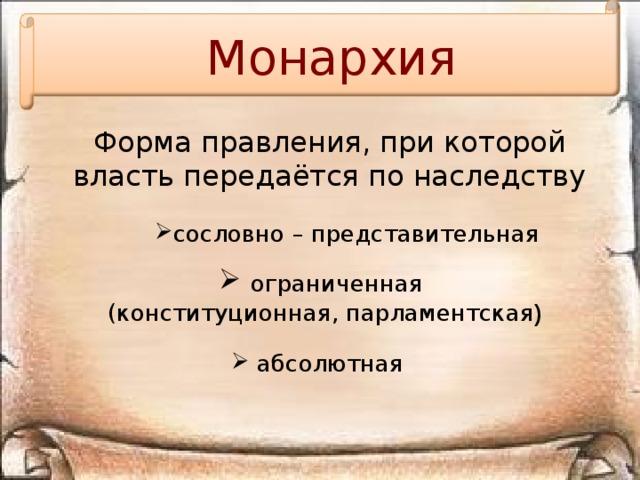 Монархия Форма правления, при которой власть передаётся по наследству сословно – представительная  ограниченная (конституционная, парламентская )