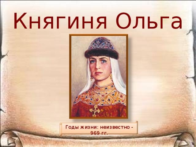 Княгиня Ольга Годы жизни: неизвестно - 969 гг.