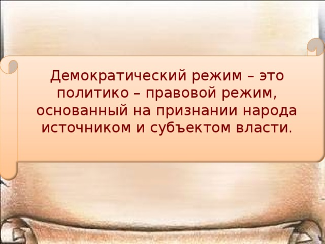 Демократический режим – это политико – правовой режим, основанный на признании народа источником и субъектом власти.