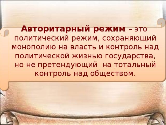Авторитарный режим – это политический режим, сохраняющий монополию на власть и контроль над политической жизнью государства, но не претендующий на тотальный контроль над обществом.