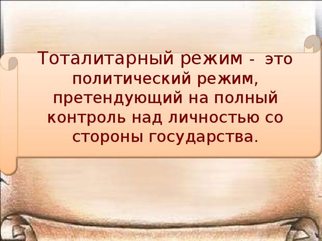 Тоталитарный режим - это политический режим, претендующий на полный контроль над личностью со стороны государства.