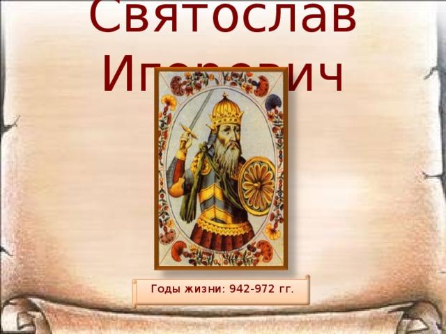 Святослав Игоревич Годы жизни: 942-972 гг.