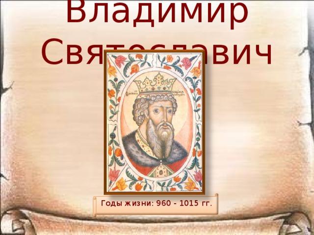 Владимир Святославич Годы жизни: 960 - 1015 гг.