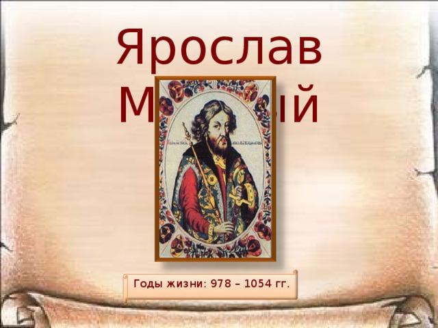 Ярослав Мудрый Годы жизни: 978 – 1054 гг.