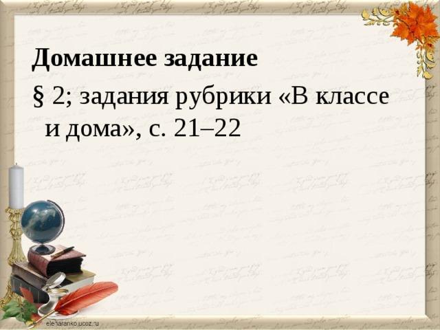 Домашнее задание § 2; задания рубрики «В классе и дома», с. 21–22