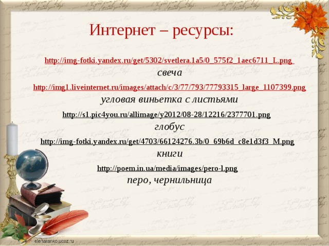 Интернет – ресурсы: http://img-fotki.yandex.ru/get/5302/svetlera.1a5/0_575f2_1aec6711_L.png свеча  http://img1.liveinternet.ru/images/attach/c/3/77/793/77793315_large_1107399.png угловая виньетка с листьями  http://s1.pic4you.ru/allimage/y2012/08-28/12216/2377701.png  глобус http://img-fotki.yandex.ru/get/4703/66124276.3b/0_69b6d_c8e1d3f3_M.png  книги  http://poem.in.ua/media/images/pero-l.png  перо, чернильница