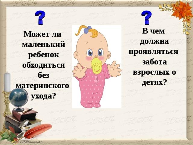 В чем  должна проявляться  забота  взрослых о  детях? Может ли  маленький  ребенок  обходиться  без материнского  ухода?