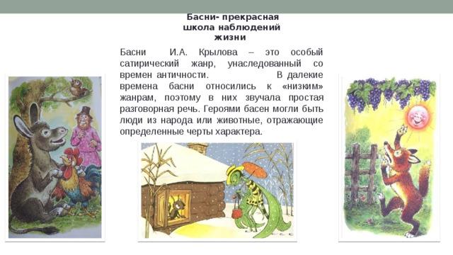 Басни- прекрасная школа наблюдений жизни Басни И.А. Крылова – это особый сатирический жанр, унаследованный со времен античности. В далекие времена басни относились к «низким» жанрам, поэтому в них звучала простая разговорная речь. Героями басен могли быть люди из народа или животные, отражающие определенные черты характера.