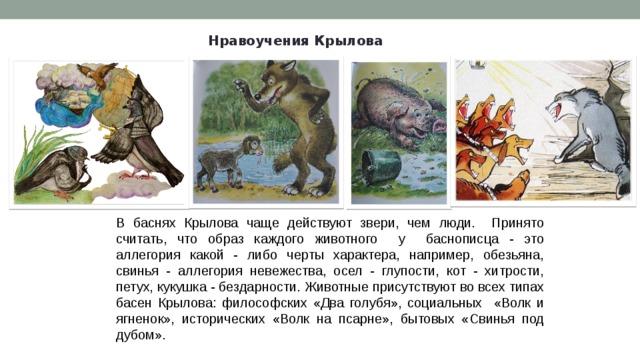 Нравоучения Крылова В баснях Крылова чаще действуют звери, чем люди. Принято считать, что образ каждого животного у баснописца - это аллегория какой - либо черты характера, например, обезьяна, свинья - аллегория невежества, осел - глупости, кот - хитрости, петух, кукушка - бездарности. Животные присутствуют во всех типах басен Крылова: философских «Два голубя», социальных «Волк и ягненок», исторических «Волк на псарне», бытовых «Свинья под дубом».