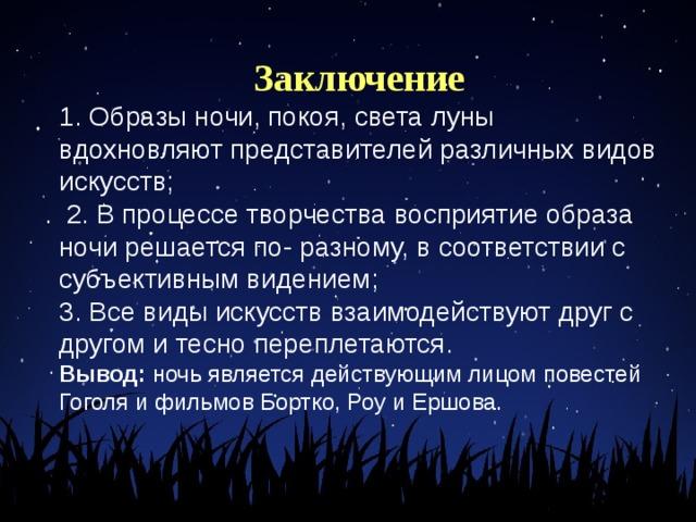 Заключение 1. Образы ночи, покоя, света луны вдохновляют представителей различных видов искусств;  2. В процессе творчества восприятие образа ночи решается по- разному, в соответствии с субъективным видением;  3. Все виды искусств взаимодействуют друг с другом и тесно переплетаются.  Вывод: ночь является действующим лицом повестей Гоголя и фильмов Бортко, Роу и Ершова.