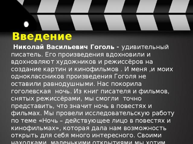 Введение  Николай Васильевич Гоголь - удивительный писатель. Его произведения вдохновили и вдохновляют художников и режиссёров на создание картин и кинофильмов . И меня ,и моих одноклассников произведения Гоголя не оставили равнодушными. Нас покорила гоголевская ночь. Из книг писателя и фильмов, снятых режиссёрами, мы смогли точно представить, что значит ночь в повестях и фильмах. Мы провели исследовательскую работу по теме «Ночь – действующее лицо в повестях и кинофильмах», которая дала нам возможность открыть для себя много интересного. Своими находками, маленькими открытиями мы хотим поделиться в своей виртуальной экскурсии.