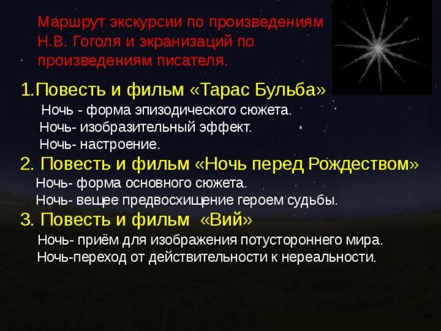 Маршрут экскурсии по произведениям Н.В. Гоголя и экранизаций по произведениям писателя. 1.Повесть и фильм «Тарас Бульба»  Ночь - форма эпизодического сюжета.  Ночь- изобразительный эффект.  Ночь- настроение. 2. Повесть и фильм «Ночь перед Рождеством»  Ночь- форма основного сюжета.  Ночь- вещее предвосхищение героем судьбы. 3. Повесть и фильм «Вий»  Ночь- приём для изображения потустороннего мира.  Ночь-переход от действительности к нереальности.