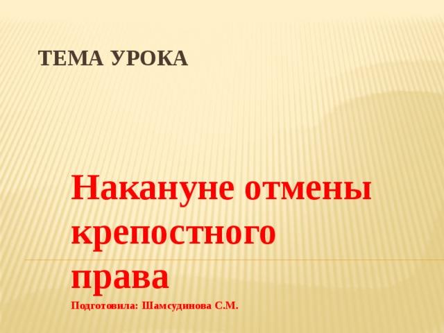 Тема урока Накануне отмены крепостного права Подготовила: Шамсудинова С.М.