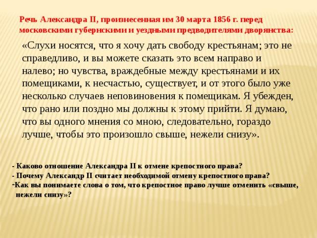 Речь Александра II, произнесенная им 30 марта 1856 г. перед московскими губернскими и уездными предводителями дворянства: «Слухи носятся, что я хочу дать свободу крестьянам; это не справедливо, и вы можете сказать это всем направо и налево; но чувства, враждебные между крестьянами и их помещиками, к несчастью, существует, и от этого было уже несколько случаев неповиновения к помещикам. Я убежден, что рано или поздно мы должны к этому прийти. Я думаю, что вы одного мнения со мною, следовательно, гораздо лучше, чтобы это произошло свыше, нежели снизу». - Каково отношение Александра II к отмене крепостного права? - Почему Александр II считает необходимой отмену крепостного права? Как вы понимаете слова о том, что крепостное право лучше отменить «свыше,  нежели снизу»?