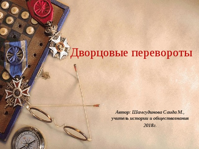 Дворцовые перевороты Автор: Шамсудинова Саида М., учитель истории и обществознания 2018г.