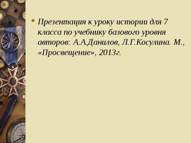 Презентация к уроку истории для 7 класса по учебнику базового уровня авторов: А.А.Данилов, Л.Г.Косулина. М., «Просвещение», 2013г.