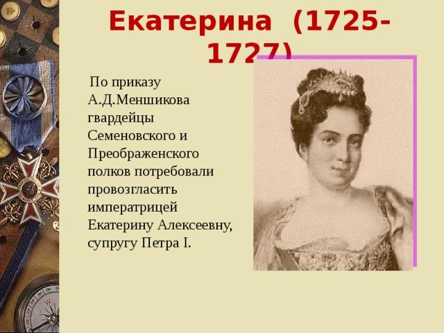 Екатерина (1725-1727)  По приказу А.Д.Меншикова гвардейцы Семеновского и Преображенского полков потребовали провозгласить императрицей Екатерину Алексеевну, супругу Петра I.