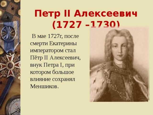 Петр II Алексеевич (1727 –1730)  В мае 1727г, после смерти Екатерины императором стал Пётр II Алексеевич, внук Петра I , при котором большое влияние сохранял Меншиков.