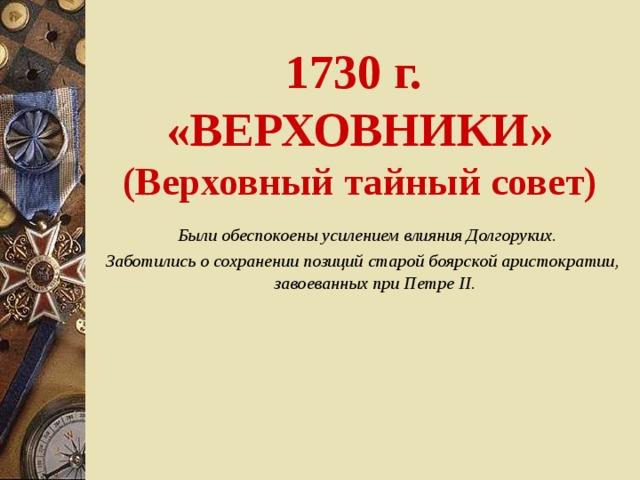 1730 г.  «ВЕРХОВНИКИ»  (Верховный тайный совет)  Были обеспокоены усилением влияния Долгоруких. Заботились о сохранении позиций старой боярской аристократии, завоеванных при Петре II.