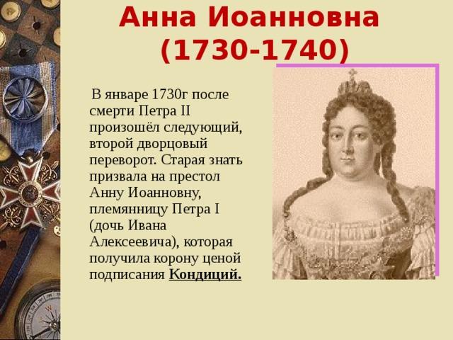 Анна Иоанновна ( 1730-1740 )  В январе 1730г после смерти Петра II произошёл следующий, второй дворцовый переворот. Старая знать призвала на престол Анну Иоанновну, племянницу Петра I (дочь Ивана Алексеевича), которая получила корону ценой подписания Кондиций.