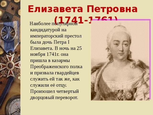 Елизавета Петровна (1741-1761)  Наиболее популярной кандидатурой на императорский престол была дочь Петра I Елизавета. В ночь на 25 ноября 1741г. она пришла в казармы Преображенского полка и призвала гвардейцев служить ей так же, как служили её отцу. Произошел четвертый дворцовый переворот.