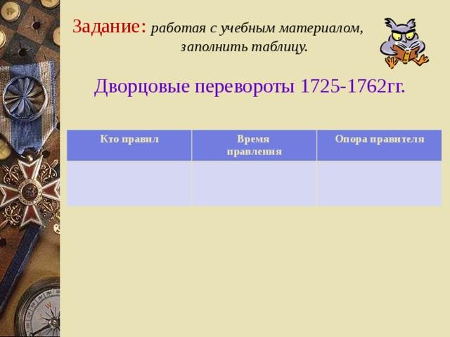 Задание: работая с учебным материалом,  заполнить таблицу.    Дворцовые перевороты 1725-1762гг.   Кто правил Время правления Опора правителя