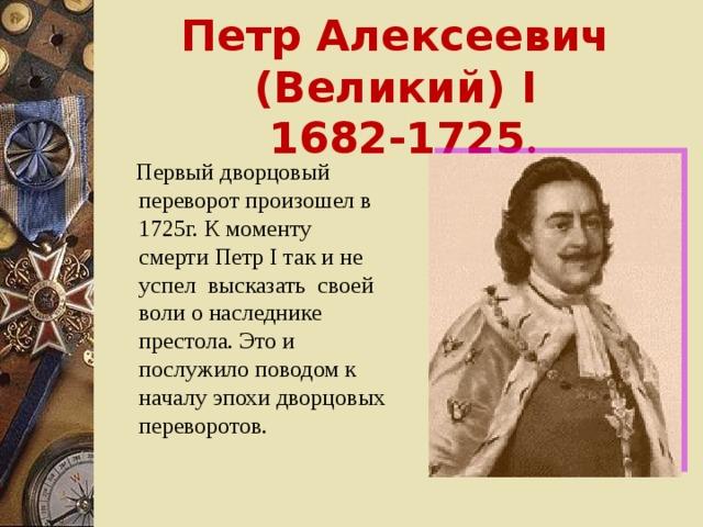 Петр Алексеевич (Великий) I  1682-1725 .  Первый дворцовый переворот произошел в 1725г. К моменту смерти Петр I так и не успел высказать своей воли о наследнике престола. Это и послужило поводом к началу эпохи дворцовых переворотов.
