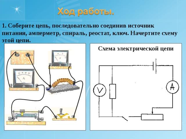 1. Соберите цепь, последовательно соединив источник питания, амперметр, спираль, реостат, ключ. Начертите схему этой цепи. Схема электрической цепи