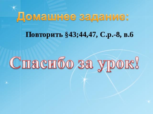 Повторить §43;44,47, С.р.-8, в.6