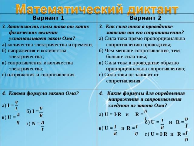 Вариант 1 Вариант 2 3. Зависимость силы тока от каких физических величин устанавливает закон Ома? а) количества электричества и времени; б) напряжения и количества электричества ; в) сопротивления и количества электричества; г) напряжения и сопротивления. 3. Как сила тока в проводнике зависит от его сопротивления? а) Сила тока прямо пропорциональна сопротивлению проводника; б) Чем меньше сопротивление, тем больше сила тока; в) Сила тока в проводнике обратно пропорциональна сопротивлению; г) Сила тока не зависит от сопротивления 4. Какова формула закона Ома? а) I =  б) I = в) U =  г) N =  4. Какие формулы для определения напряжения и сопротивления следуют из закона Ома?   а) U = I·R  и  R =   б) U =  и R = в) U =  и  R =  г) U = I·R  и R =