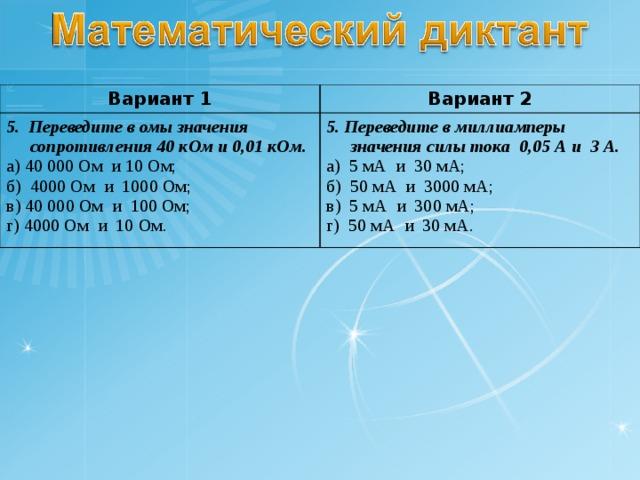 Вариант 1 Вариант 2 5. Переведите в омы значения сопротивления 40 кОм и 0,01 кОм. а) 40 000 Ом и 10 Ом; б) 4000 Ом и 1000 Ом; в) 40 000 Ом и 100 Ом; г) 4000 Ом и 10 Ом. 5. Переведите в миллиамперы значения силы тока 0,05 А и 3 А. а) 5 мА и 30 мА; б) 50 мА и 3000 мА; в) 5 мА и 300 мА; г) 50 мА и 30 мА.