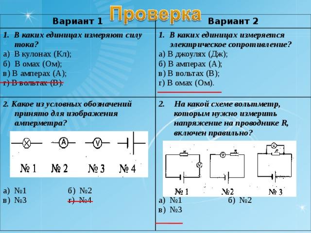 Вариант 1 Вариант 2 1. В каких единицах измеряют силу тока? а) В кулонах (Кл); б) В омах (Ом); в) В амперах (А); г) В вольтах (В). 1. В каких единицах измеряется электрическое сопротивление? а) В джоулях (Дж); б) В амперах (А); в) В вольтах (В); г) В омах (Ом). 2 . Какое из условных обозначений принято для изображения амперметра?  а) №1 б) №2 в) №3 г) №4 На какой схеме вольтметр, которым нужно измерить напряжение на проводнике R , включен правильно?  а) №1 б) №2 в) №3