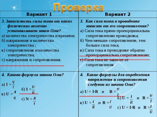 Вариант 1 3. Зависимость силы тока от каких физических величин устанавливает закон Ома? а) количества электричества и времени; б) напряжения и количества электричества ; в) сопротивления и количества электричества; г) напряжения и сопротивления. Вариант 2 3. Как сила тока в проводнике зависит от его сопротивления? а) Сила тока прямо пропорциональна сопротивлению проводника; б) Чем меньше сопротивление, тем больше сила тока; в) Сила тока в проводнике обратно пропорциональна сопротивлению; г) Сила тока не зависит от сопротивления 4. Какова формула закона Ома? а) I =  б) I = в) U =  г) N =  4. Какие формулы для определения напряжения и сопротивления следуют из закона Ома?   а) U = I·R  и  R =   б) U =  и R = в) U =  и  R =  г) U = I·R  и R =