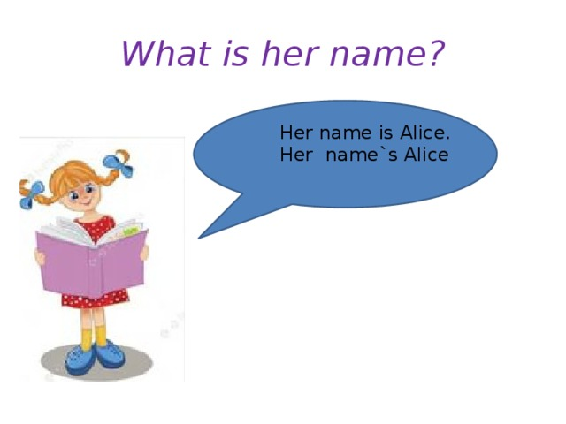 What is her name? Her name is Alice. Her name`s Alice