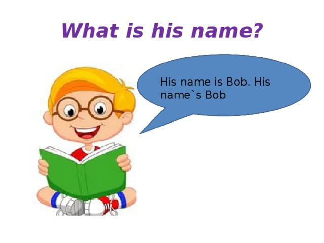 What is his name? His name is Bob. His name`s Bob