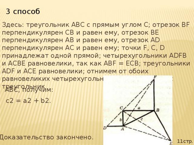 3 способ Здесь: треугольник ABC с прямым углом С; отрезок BF перпендикулярен СВ и равен ему, отрезок BE перпендикулярен АВ и равен ему, отрезок AD перпендикулярен АС и равен ему; точки F, С, D принадлежат одной прямой; четырехугольники ADFB и АСВЕ равновелики, так как ABF = ЕСВ; треугольники ADF и АСЕ равновелики; отнимем от обоих равновеликих четырехугольников общий для них треугольник ABC, получим:  с2 = а2 + b2. Доказательство закончено. 11стр.