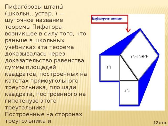 Пифаго́ровы штаны́ (школьн., устар. ) — шуточное название теоремы Пифагора, возникшее в силу того, что раньше в школьных учебниках эта теорема доказывалась через доказательство равенства суммы площадей квадратов, построенных на катетах прямоугольного треугольника, площади квадрата, построенного на гипотенузе этого треугольника. Построенные на сторонах треугольника и расходящиеся в разные стороны квадраты напоминали школьникам покрой мужских штанов. 12стр.