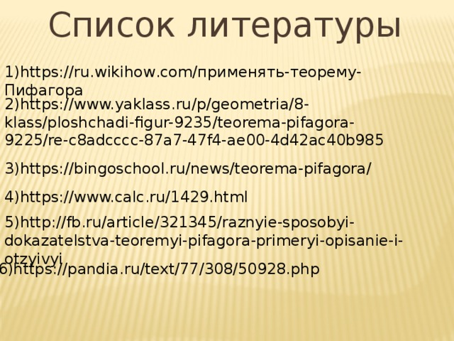 Список литературы 1)https://ru.wikihow.com/применять-теорему-Пифагора 2)https://www.yaklass.ru/p/geometria/8- klass/ploshchadi-figur-9235/teorema-pifagora-9225/re-c8adcccc-87a7-47f4-ae00-4d42ac40b985 3)https://bingoschool.ru/news/teorema-pifagora/ 4)https://www.calc.ru/1429.html 5)http://fb.ru/article/321345/raznyie-sposobyi-dokazatelstva-teoremyi-pifagora-primeryi-opisanie-i-otzyivyi 6)https://pandia.ru/text/77/308/50928.php