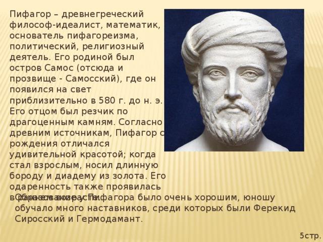 Пифагор – древнегреческий философ-идеалист, математик, основатель пифагореизма, политический, религиозный деятель. Его родиной был остров Самос (отсюда и прозвище - Самосский), где он появился на свет приблизительно в 580 г. до н. э. Его отцом был резчик по драгоценным камням. Согласно древним источникам, Пифагор с рождения отличался удивительной красотой; когда стал взрослым, носил длинную бороду и диадему из золота. Его одаренность также проявилась в раннем возрасте. Образование у Пифагора было очень хорошим, юношу обучало много наставников, среди которых были Ферекид Сиросский и Гермодамант. 5стр.