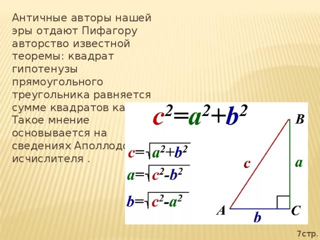 Античные авторы нашей эры отдают Пифагору авторство известной теоремы: квадрат гипотенузы прямоугольного треугольника равняется сумме квадратов катетов. Такое мнение основывается на сведениях Аполлодора-исчислителя . 7стр.